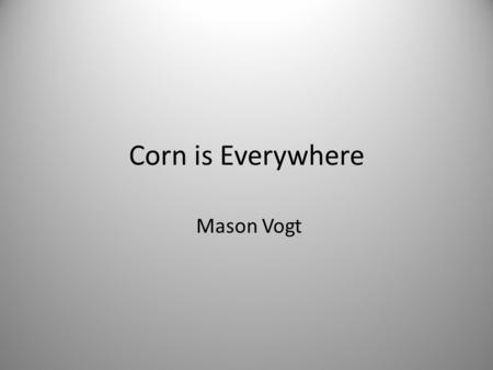 "Corn is Everywhere Mason Vogt. Thesis ""The over-production of corn has led to many unforeseen consequences affecting the health of our country. Decreases."