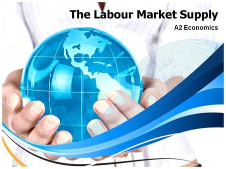 The Labour Market Supply A2 Economics. Aims and Objectives Aim:  To understand the factors which influence supply of labour. Objectives:  Discuss current.