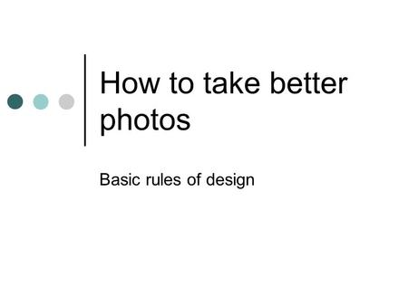 How to take better photos Basic rules of design. Rule of thirds Placing your subject off-center creates an interesting, dynamic image. Imagine your photograph.