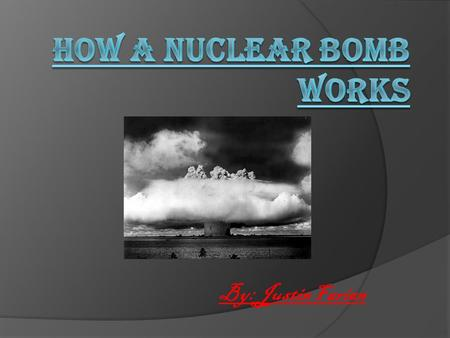 By: Justin Farian. How does a bomb Work? Nuclear bombs involve the forces, strong and weak, that hold the nucleus of an atom together, especially atoms.