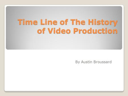 Time Line of The History of Video Production By Austin Broussard.