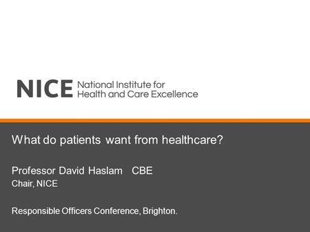 What do patients want from healthcare? Professor David Haslam CBE Chair, NICE Responsible Officers Conference, Brighton.
