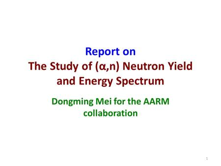 Report on The Study of (α,n) Neutron Yield and Energy Spectrum Dongming Mei for the AARM collaboration 1.