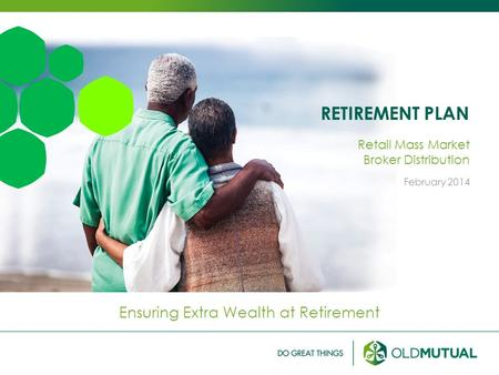 RETIREMENT PLAN Ensuring Extra Wealth at Retirement Retail Mass Market Broker Distribution February 2014.