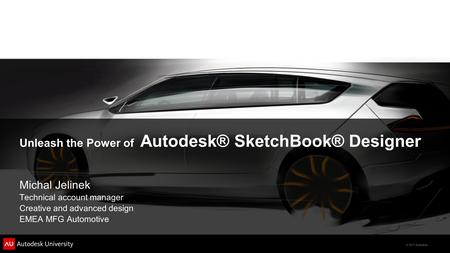 © 2011 Autodesk Unleash the Power of Autodesk® SketchBook® Designer Michal Jelinek Technical account manager Creative and advanced design EMEA MFG Automotive.