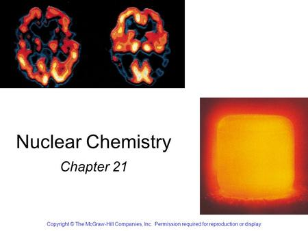 Nuclear Chemistry Chapter 21 Copyright © The McGraw-Hill Companies, Inc. Permission required for reproduction or display.