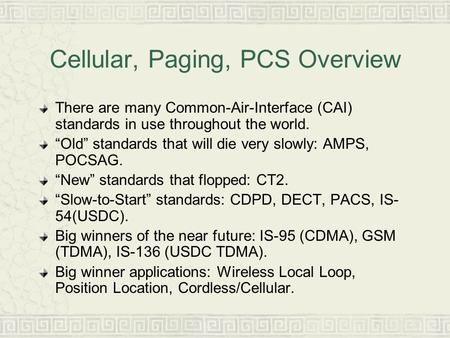 "Cellular, Paging, PCS Overview There are many Common-Air-Interface (CAI) standards in use throughout the world. ""Old"" standards that will die very slowly:"