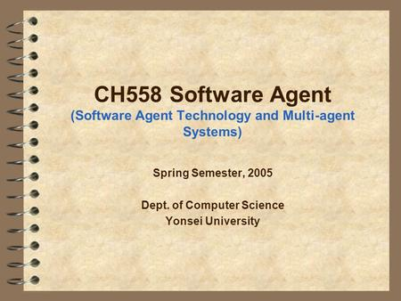 CH558 Software Agent (Software Agent Technology and Multi-agent Systems) Spring Semester, 2005 Dept. of Computer Science Yonsei University.