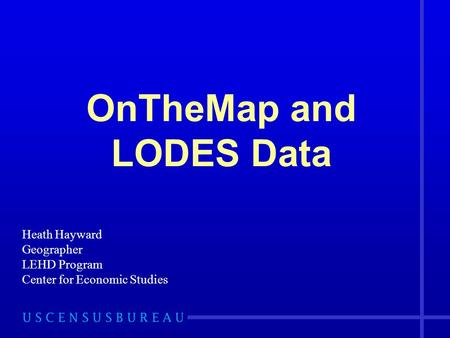 OnTheMap and LODES Data Heath Hayward Geographer LEHD Program Center for Economic Studies.