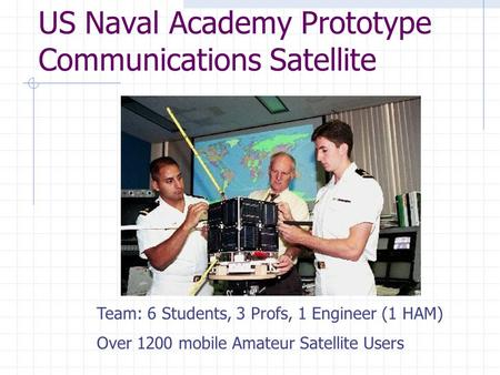 US Naval Academy Prototype Communications Satellite Team: 6 Students, 3 Profs, 1 Engineer (1 HAM) Over 1200 mobile Amateur Satellite Users.