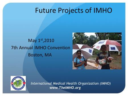 Future Projects of IMHO May 1 st,2010 7th Annual IMHO Convention Boston, MA.
