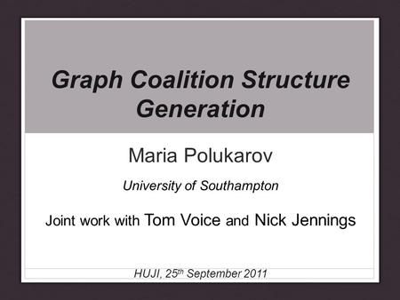 Graph Coalition Structure Generation Maria Polukarov University of Southampton Joint work with Tom Voice and Nick Jennings HUJI, 25 th September 2011.