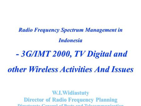 Radio Frequency Spectrum Management in Indonesia - 3G/IMT 2000, TV Digital and other Wireless Activities And Issues - 3G/IMT 2000, TV Digital and other.