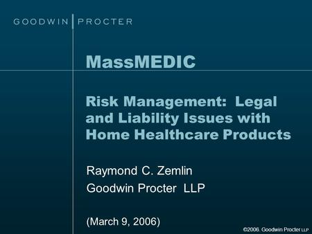 MassMEDIC Risk Management: Legal and Liability Issues with Home Healthcare Products Raymond C. Zemlin Goodwin Procter LLP (March 9, 2006) ©2006. Goodwin.