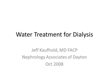 Water Treatment for Dialysis Jeff Kaufhold, MD FACP Nephrology Associates of Dayton Oct 2008.