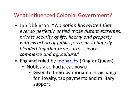 "What Influenced Colonial Government? Jon Dickinson "" No nation has existed that ever so perfectly untied those distant extremes, private security of life,"