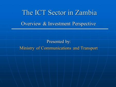 The ICT Sector in Zambia Presented by: Ministry of Communications and Transport Overview & Investment Perspective.