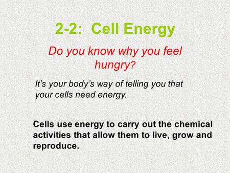 2-2: Cell Energy Do you know why you feel hungry ? It's your body's way of telling you that your cells need energy. Cells use energy to carry out the chemical.