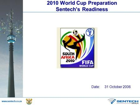 2010 World Cup Preparation Sentech's Readiness Date: 31 October 2006.
