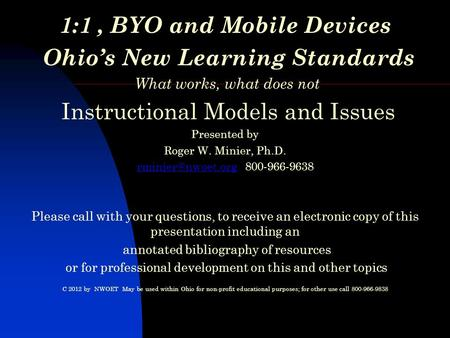 1:1, BYO and Mobile Devices Ohio's New Learning Standards What works, what does not Instructional Models and Issues Presented by Roger W. Minier, Ph.D.