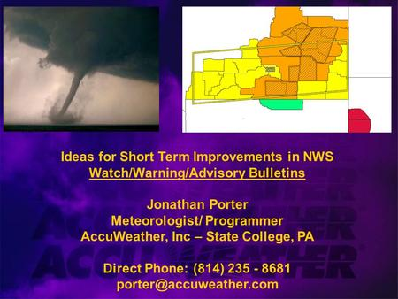 Ideas for Short Term Improvements in NWS Watch/Warning/Advisory Bulletins Jonathan Porter Meteorologist/ Programmer AccuWeather, Inc – State College, PA.