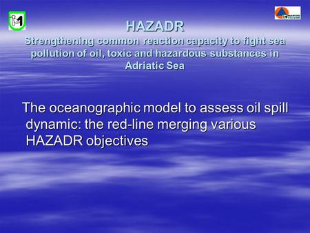 HAZADR Strengthening common reaction capacity to fight sea pollution of oil, toxic and hazardous substances in Adriatic Sea The oceanographic model to.