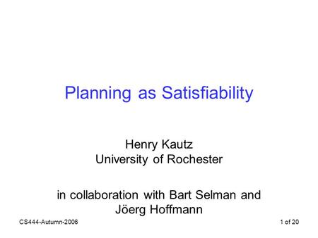 CS444-Autumn-20061 of 20 Planning as Satisfiability Henry Kautz University of Rochester in collaboration with Bart Selman and Jöerg Hoffmann.