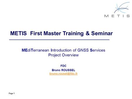 Page 1 METIS First Master Training & Seminar MEdiTerranean Introduction of GNSS Services Project Overview FDC Bruno ROUSSEL
