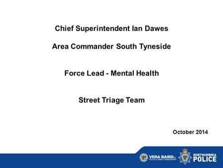 Chief Superintendent Ian Dawes Area Commander South Tyneside Force Lead - Mental Health Street Triage Team October 2014.