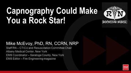 Capnography Could Make You a Rock Star! Mike McEvoy, PhD, RN, CCRN, NRP Staff RN – CTICU and Resuscitation Committee Chair Albany Medical Center, New York.