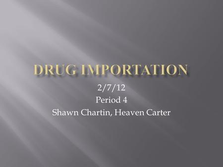 2/7/12 Period 4 Shawn Chartin, Heaven Carter.  Every day drugs are shipped into America illegally.  They are brought in by boats, planes, and car. 