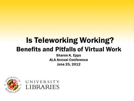 Is Teleworking Working? Benefits and Pitfalls of Virtual Work Sharon K. Epps ALA Annual Conference June 25, 2012.