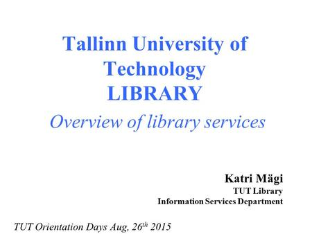 Tallinn University of Technology LIBRARY Overview of library services Katri Mägi TUT Library Information Services Department TUT Orientation Days Aug,