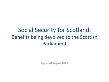 Social Security for Scotland: Benefits being devolved to the Scottish Parliament Updated August 2015.