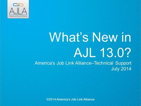 ©2014 America's Job Link Alliance What's New in AJL 13.0? America's Job Link Alliance–Technical Support July 2014.