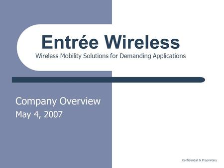 Confidential & Proprietary Company Overview May 4, 2007 Entrée Wireless Wireless Mobility Solutions for Demanding Applications.
