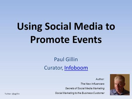 Using Social Media to Promote Events Paul Gillin Curator, InfoboomInfoboom Author: The New Influencers Secrets of Social Media Marketing.