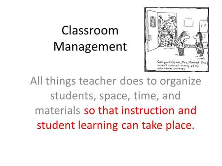 Classroom Management All things teacher does to organize students, space, time, and materials so that instruction and student learning can take place.