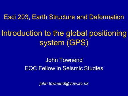 Esci 203, Earth Structure and Deformation Introduction to the global positioning system (GPS) John Townend EQC Fellow in Seismic Studies