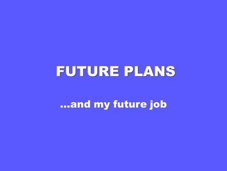 FUTURE PLANS …and my future job.