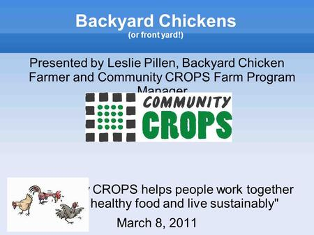 Backyard Chickens (or front yard!) Presented by Leslie Pillen, Backyard Chicken Farmer and Community CROPS Farm Program Manager Community CROPS helps.