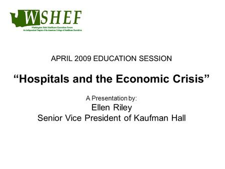 "APRIL 2009 EDUCATION SESSION ""Hospitals and the Economic Crisis"" A Presentation by: Ellen Riley Senior Vice President of Kaufman Hall."