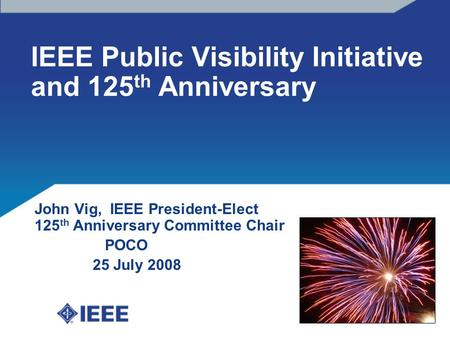 IEEE Public Visibility Initiative and 125 th Anniversary John Vig, IEEE President-Elect 125 th Anniversary Committee Chair POCO 25 July 2008.