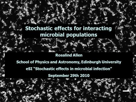 "Stochastic effects for interacting microbial populations Rosalind Allen School of Physics and Astronomy, Edinburgh University eSI ""Stochastic effects in."