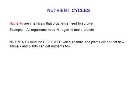 NUTRIENT CYCLES Nutrients are chemicals that organisms need to survive. Example – All organisms need Nitrogen to make protein NUTRIENTS must be RECYCLED.