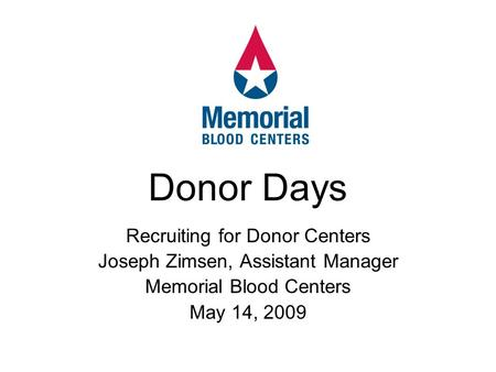Recruiting for Donor Centers Joseph Zimsen, Assistant Manager Memorial Blood Centers May 14, 2009 Donor Days.