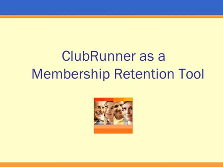 ClubRunner as a Membership Retention Tool. What We'll Cover Club Image – public and internal Awareness of Events and Projects Maintaining a club friends.