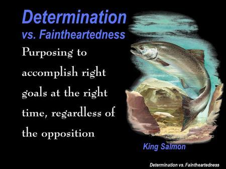 Determination vs. Faintheartedness Determination vs. Faintheartedness Purposing to accomplish right goals at the right time, regardless of the opposition.