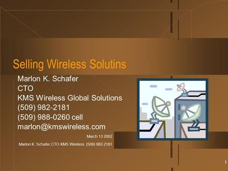 March 13 2002 Marlon K. Schafer, CTO KMS Wireless (509) 982-2181 1 Selling Wireless Solutins Marlon K. Schafer CTO KMS Wireless Global Solutions (509)