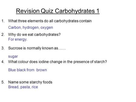 Revision Quiz Carbohydrates 1 1.What three elements do all carbohydrates contain 2.Why do we eat carbohydrates? 3.Sucrose is normally known as…… 4.What.